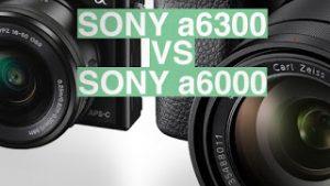 So sánh Sony a6300 và A6000 có điểm gì khác biệt?